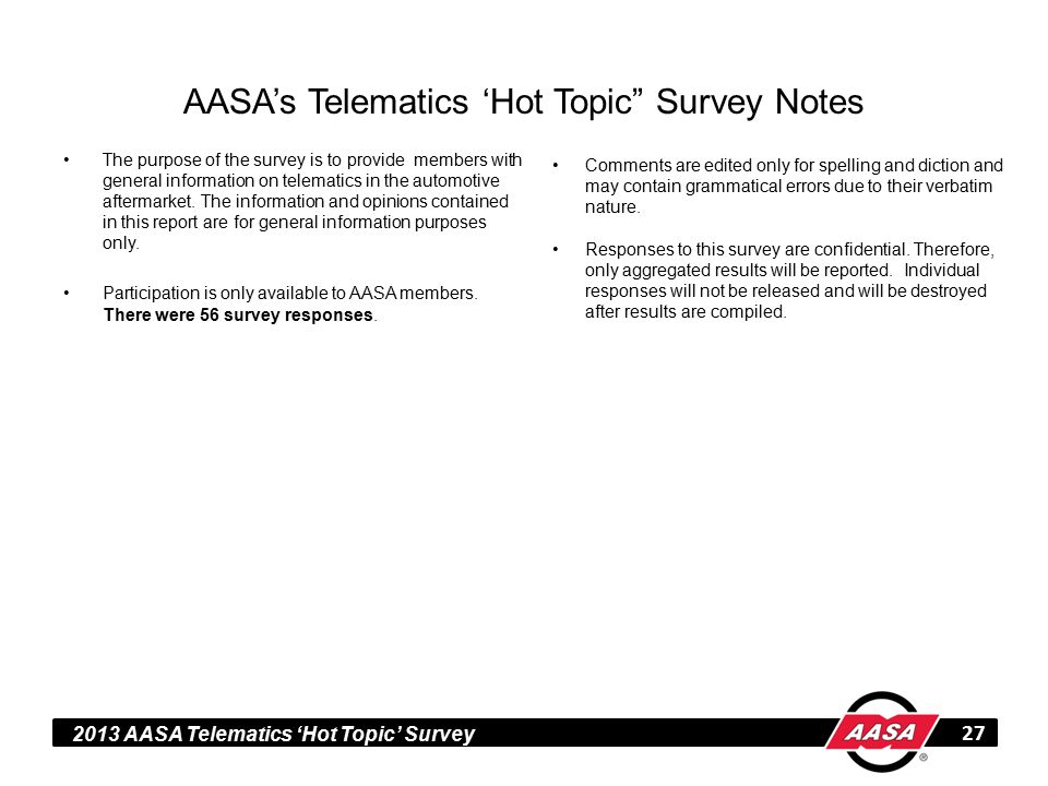 2013 AASA Telematics 'Hot Topic' Survey AASA's Telematics 'Hot Topic Survey Notes 27 The purpose of the survey is to provide members with general information on telematics in the automotive aftermarket.