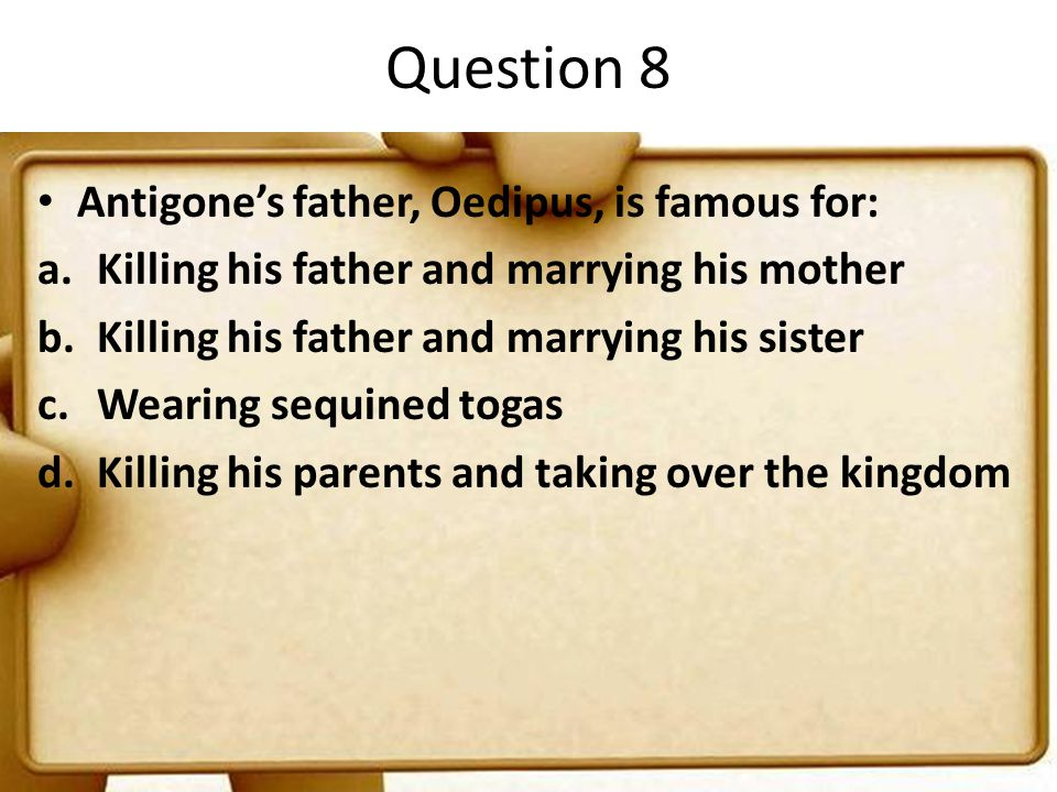 Question 8 Antigone's father, Oedipus, is famous for: a.Killing his father and marrying his mother b.Killing his father and marrying his sister c.Wear