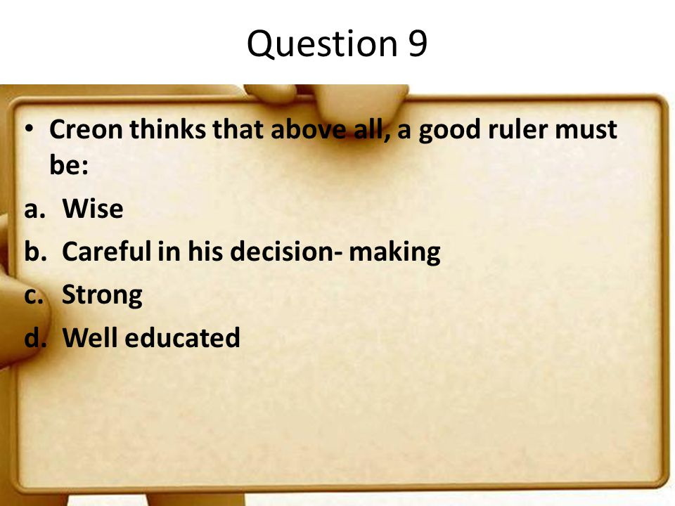 Question 9 Creon thinks that above all, a good ruler must be: a.Wise b.Careful in his decision- making c.Strong d.Well educated