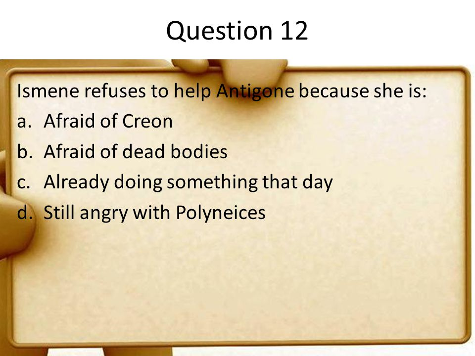 Question 12 Ismene refuses to help Antigone because she is: a.Afraid of Creon b.Afraid of dead bodies c.Already doing something that day d.Still angry