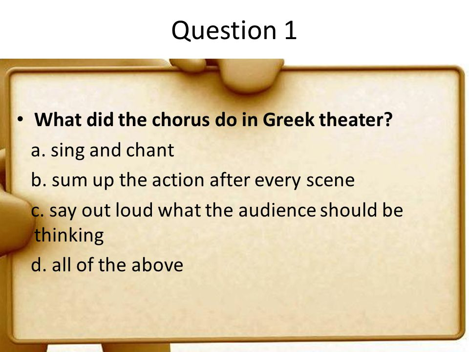Question 1 What did the chorus do in Greek theater? a. sing and chant b. sum up the action after every scene c. say out loud what the audience should