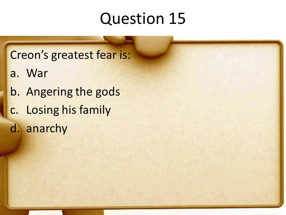 Question 15 Creon's greatest fear is: a.War b.Angering the gods c.Losing his family d.anarchy