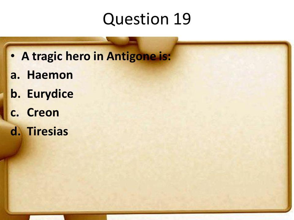 Question 19 A tragic hero in Antigone is: a.Haemon b.Eurydice c.Creon d.Tiresias