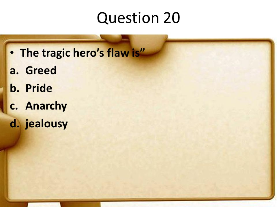 "Question 20 The tragic hero's flaw is"" a.Greed b.Pride c.Anarchy d.jealousy"