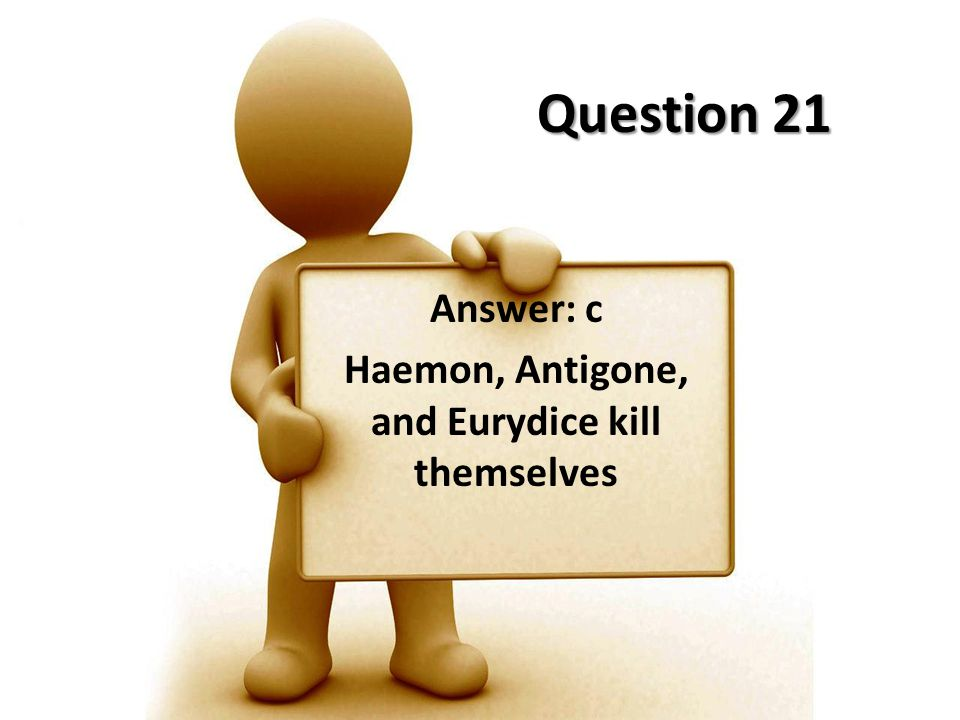 Question 21 Answer: c Haemon, Antigone, and Eurydice kill themselves
