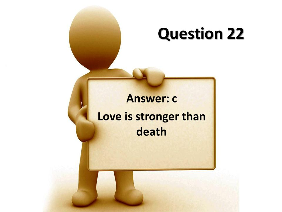 Question 22 Answer: c Love is stronger than death