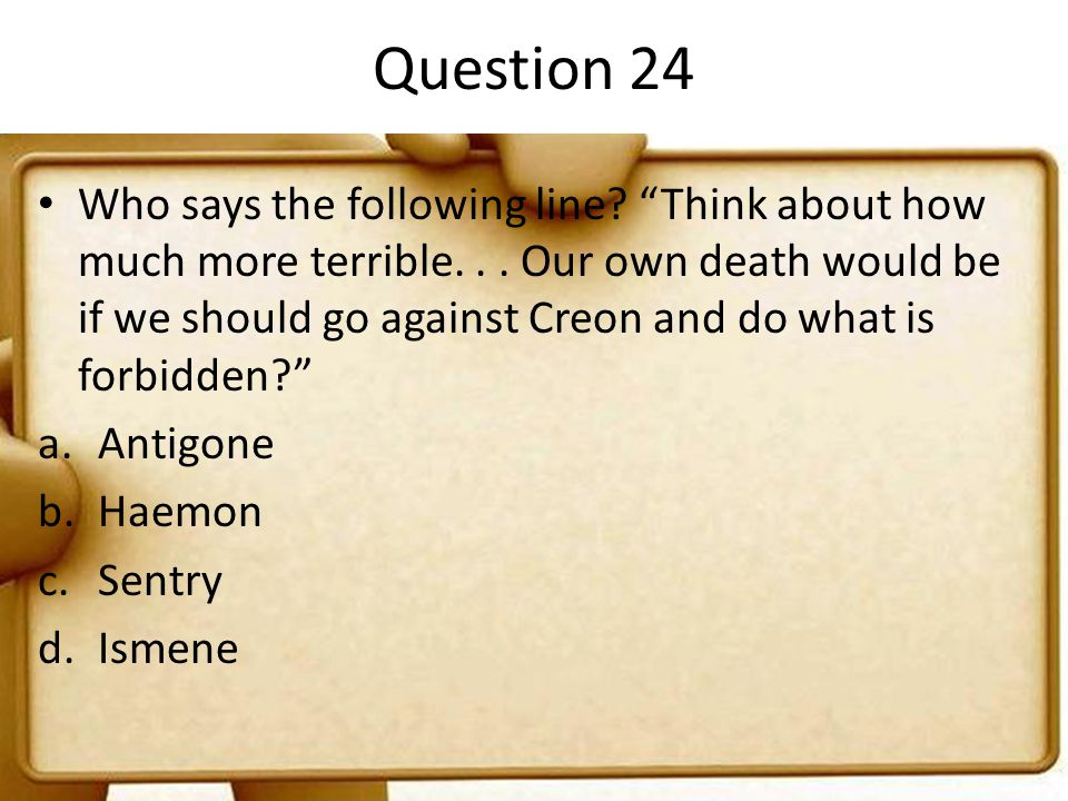 "Question 24 Who says the following line? ""Think about how much more terrible... Our own death would be if we should go against Creon and do what is fo"