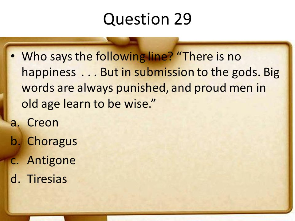 "Question 29 Who says the following line? ""There is no happiness... But in submission to the gods. Big words are always punished, and proud men in old"