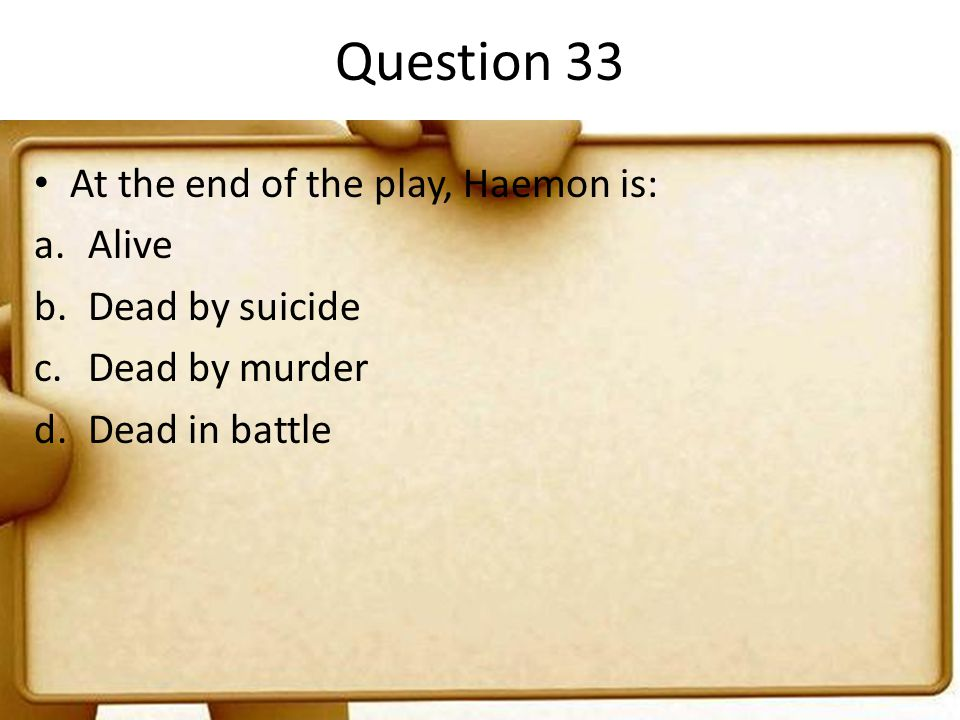 Question 33 At the end of the play, Haemon is: a.Alive b.Dead by suicide c.Dead by murder d.Dead in battle