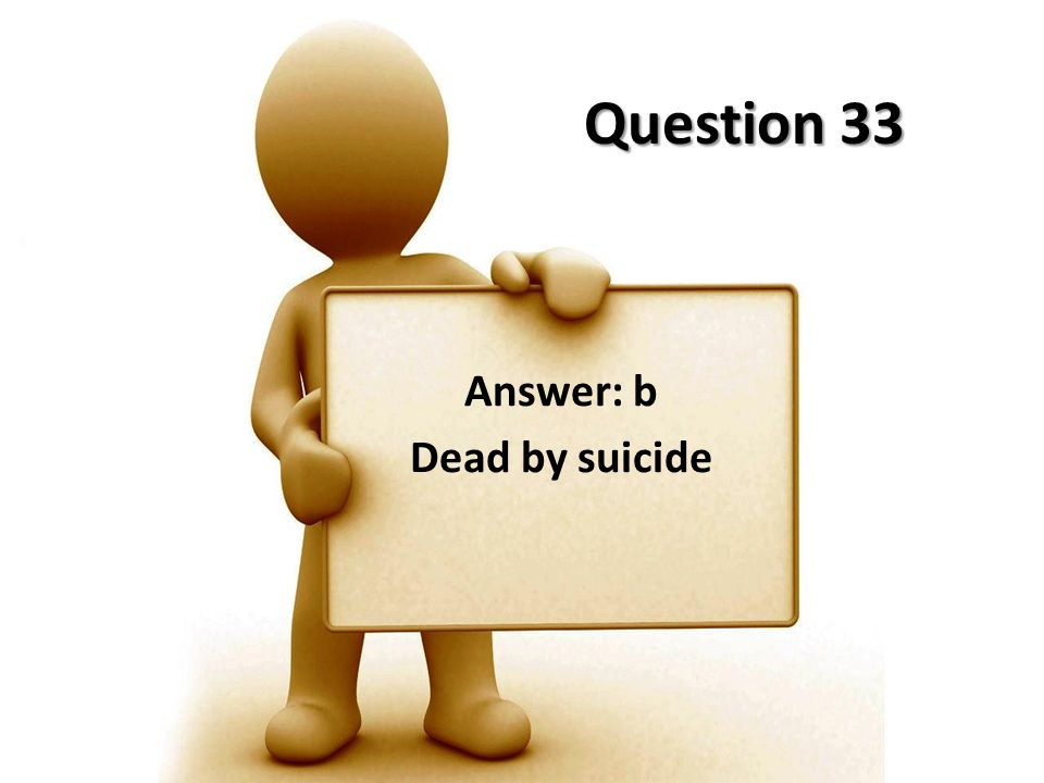 Question 33 Answer: b Dead by suicide