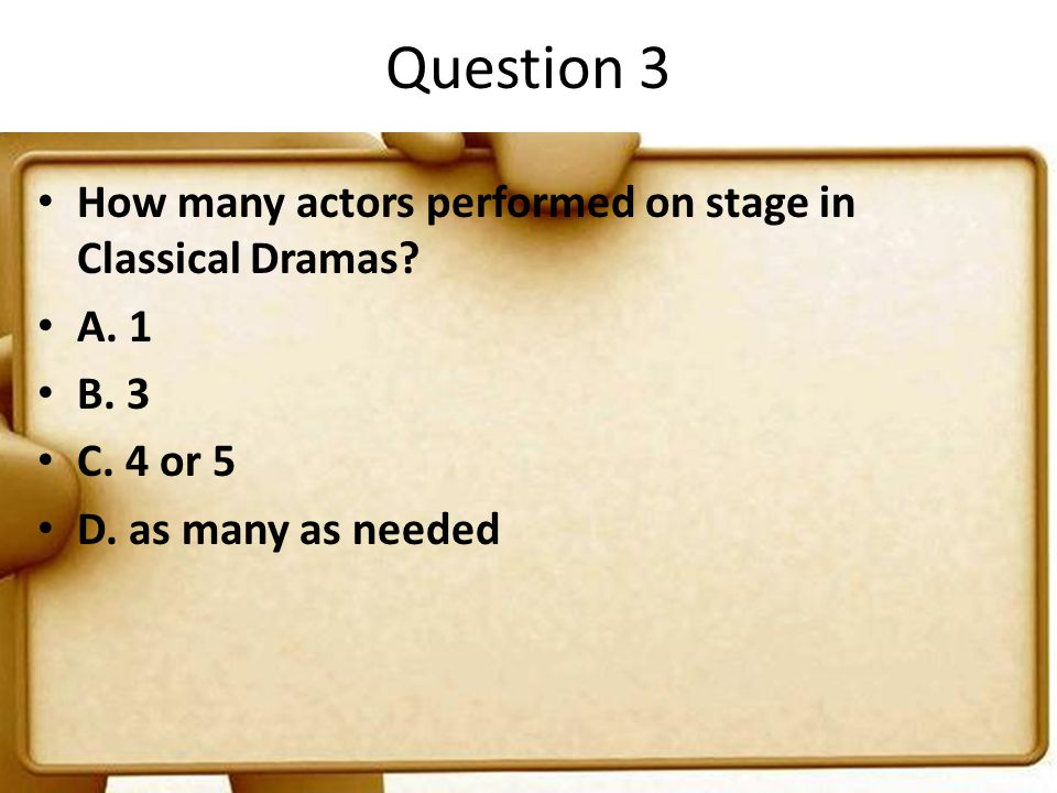 Question 3 How many actors performed on stage in Classical Dramas? A. 1 B. 3 C. 4 or 5 D. as many as needed