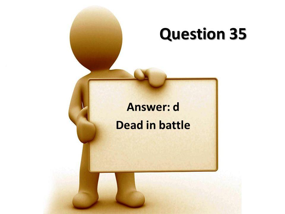 Question 35 Answer: d Dead in battle