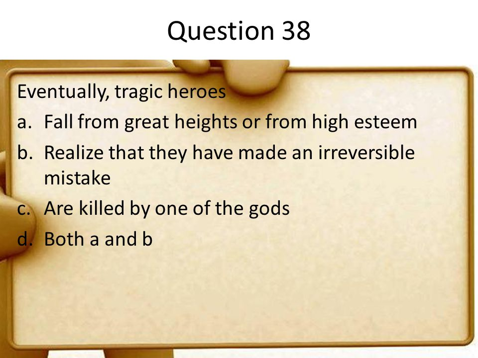 Question 38 Eventually, tragic heroes a.Fall from great heights or from high esteem b.Realize that they have made an irreversible mistake c.Are killed