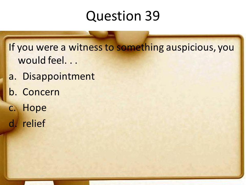 Question 39 If you were a witness to something auspicious, you would feel... a.Disappointment b.Concern c.Hope d.relief
