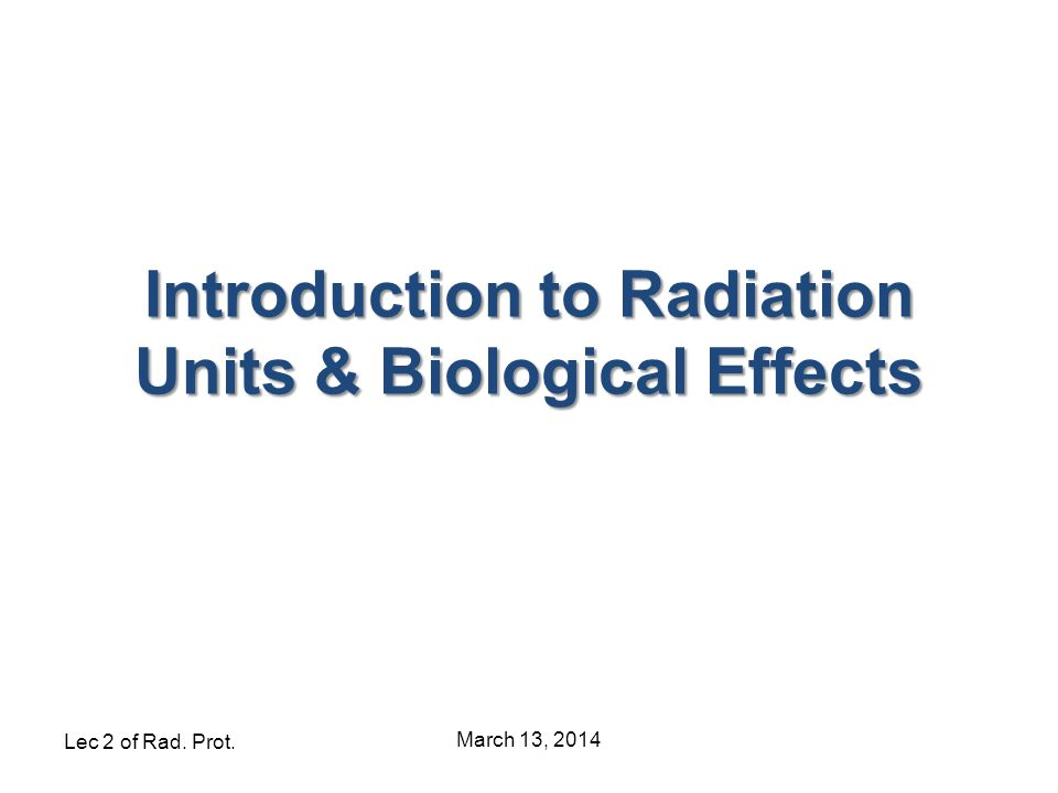 Lec 2 of Rad. Prot. March 13, 2014 Introduction to Radiation Units & Biological Effects