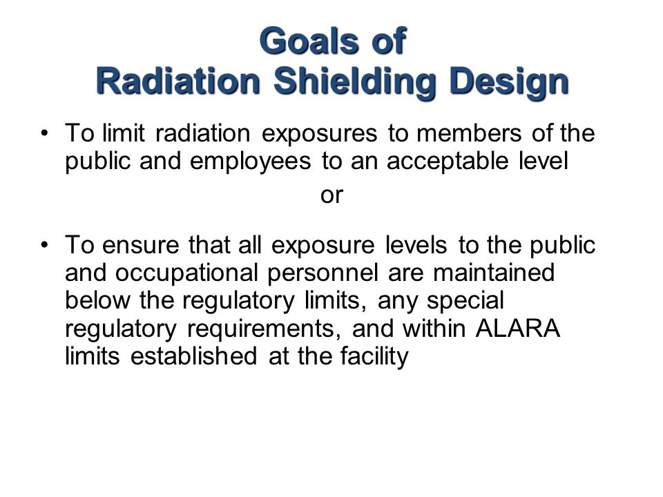 Goals of Radiation Shielding Design To limit radiation exposures to members of the public and employees to an acceptable level or To ensure that all e