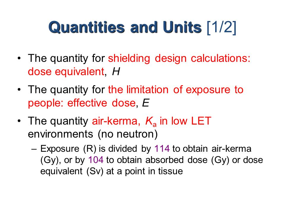 Quantities and Units Quantities and Units [1/2] The quantity for shielding design calculations: dose equivalent, H The quantity for the limitation of