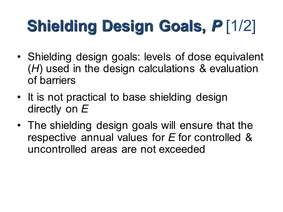 Shielding Design Goals, P Shielding Design Goals, P [1/2] Shielding design goals: levels of dose equivalent (H) used in the design calculations & eval