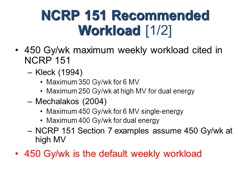 NCRP 151 Recommended Workload NCRP 151 Recommended Workload [1/2] 450 Gy/wk maximum weekly workload cited in NCRP 151 –Kleck (1994) Maximum 350 Gy/wk