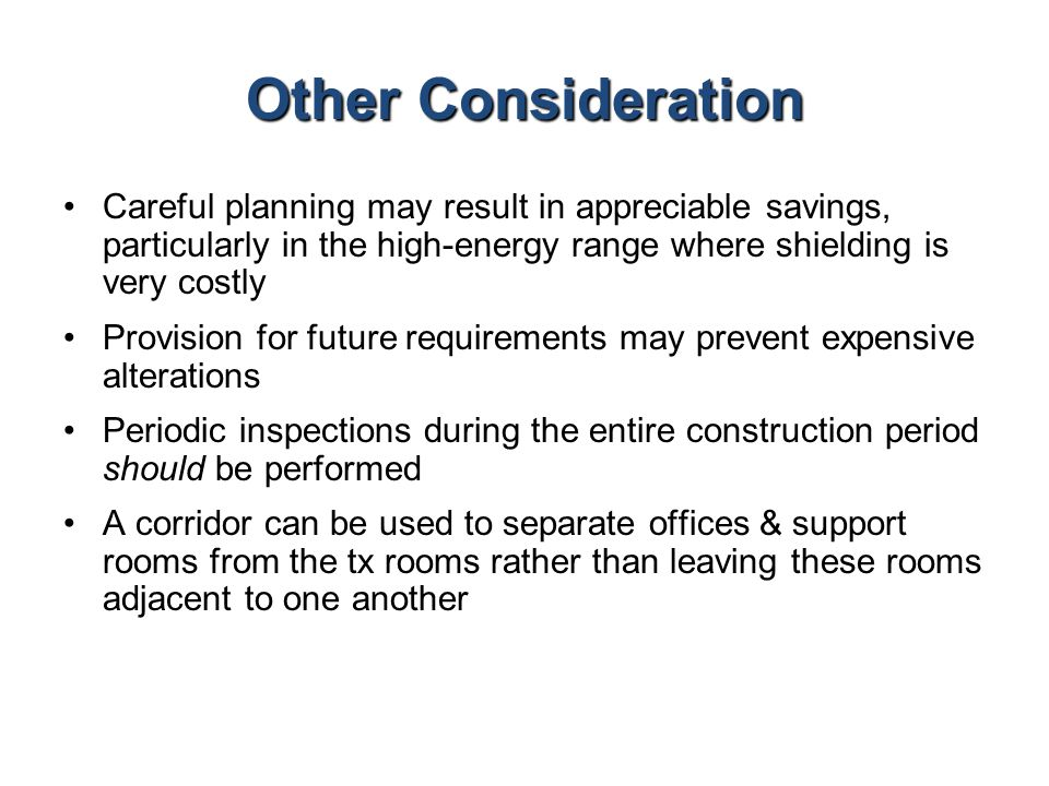 Other Consideration Careful planning may result in appreciable savings, particularly in the high-energy range where shielding is very costly Provision