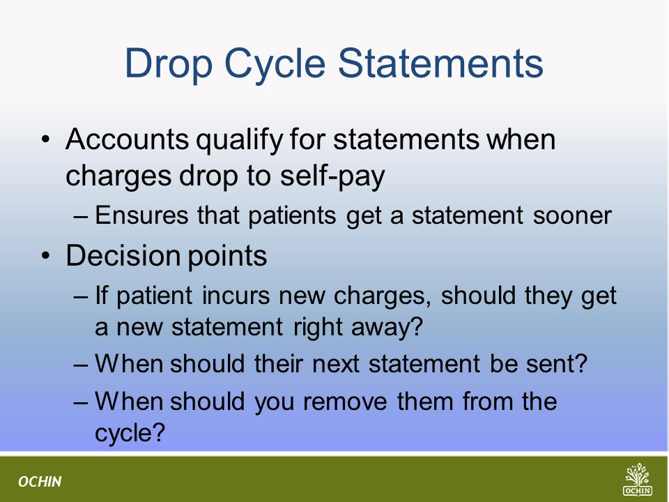 OCHIN Drop Cycle Statements Accounts qualify for statements when charges drop to self-pay –Ensures that patients get a statement sooner Decision points –If patient incurs new charges, should they get a new statement right away.