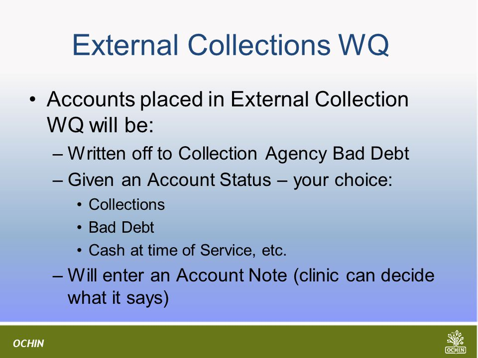 OCHIN External Collections WQ Accounts placed in External Collection WQ will be: –Written off to Collection Agency Bad Debt –Given an Account Status – your choice: Collections Bad Debt Cash at time of Service, etc.