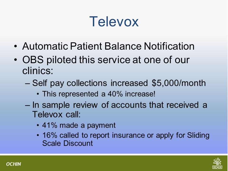 OCHIN Televox Automatic Patient Balance Notification OBS piloted this service at one of our clinics: –Self pay collections increased $5,000/month This represented a 40% increase.