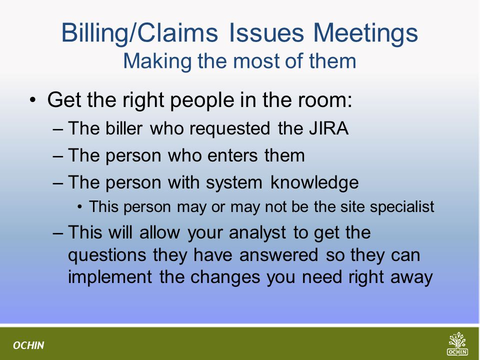 OCHIN Billing/Claims Issues Meetings Making the most of them Get the right people in the room: –The biller who requested the JIRA –The person who enters them –The person with system knowledge This person may or may not be the site specialist –This will allow your analyst to get the questions they have answered so they can implement the changes you need right away