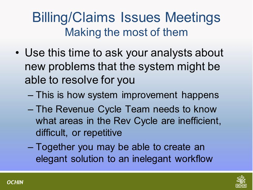 OCHIN Billing/Claims Issues Meetings Making the most of them Use this time to ask your analysts about new problems that the system might be able to resolve for you –This is how system improvement happens –The Revenue Cycle Team needs to know what areas in the Rev Cycle are inefficient, difficult, or repetitive –Together you may be able to create an elegant solution to an inelegant workflow