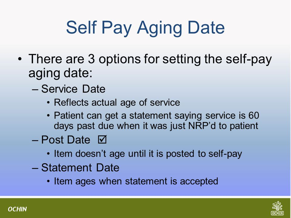 OCHIN Self Pay Aging Date There are 3 options for setting the self-pay aging date: –Service Date Reflects actual age of service Patient can get a statement saying service is 60 days past due when it was just NRP'd to patient –Post Date  Item doesn't age until it is posted to self-pay –Statement Date Item ages when statement is accepted