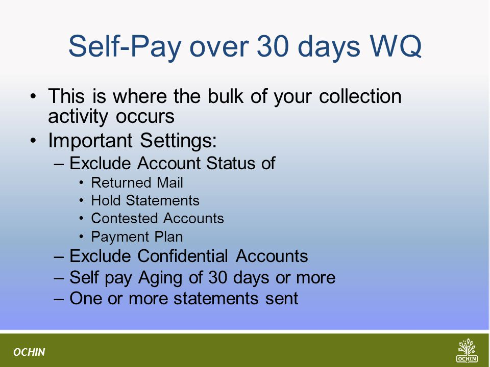OCHIN Self-Pay over 30 days WQ This is where the bulk of your collection activity occurs Important Settings: –Exclude Account Status of Returned Mail Hold Statements Contested Accounts Payment Plan –Exclude Confidential Accounts –Self pay Aging of 30 days or more –One or more statements sent
