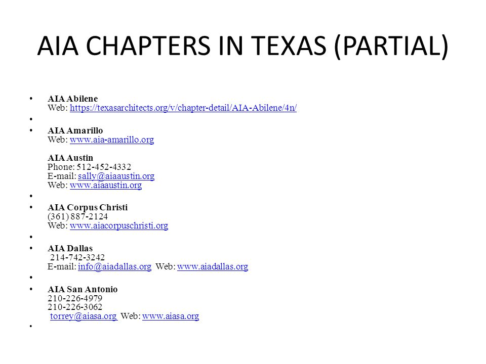 AIA CHAPTERS IN TEXAS (PARTIAL) AIA Abilene Web: https://texasarchitects.org/v/chapter-detail/AIA-Abilene/4n/https://texasarchitects.org/v/chapter-detail/AIA-Abilene/4n/ AIA Amarillo Web: www.aia-amarillo.org AIA Austin Phone: 512-452-4332 E-mail: sally@aiaaustin.org Web: www.aiaaustin.orgwww.aia-amarillo.orgsally@aiaaustin.orgwww.aiaaustin.org AIA Corpus Christi (361) 887-2124 Web: www.aiacorpuschristi.orgwww.aiacorpuschristi.org AIA Dallas 214-742-3242 E-mail: info@aiadallas.org Web: www.aiadallas.orginfo@aiadallas.orgwww.aiadallas.org AIA San Antonio 210-226-4979 210-226-3062 torrey@aiasa.org Web: www.aiasa.orgtorrey@aiasa.org www.aiasa.org