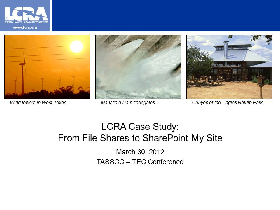 www.lcra.org LCRA Case Study: From File Shares to SharePoint My Site March 30, 2012 TASSCC – TEC Conference Wind towers in West TexasMansfield Dam floodgatesCanyon of the Eagles Nature Park