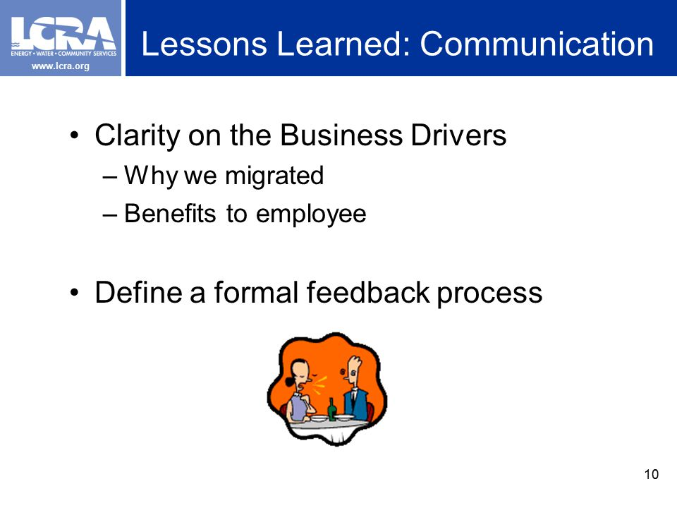 www.lcra.org Lessons Learned: Communication Clarity on the Business Drivers –Why we migrated –Benefits to employee Define a formal feedback process 10