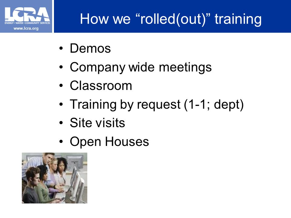 www.lcra.org How we rolled(out) training Demos Company wide meetings Classroom Training by request (1-1; dept) Site visits Open Houses