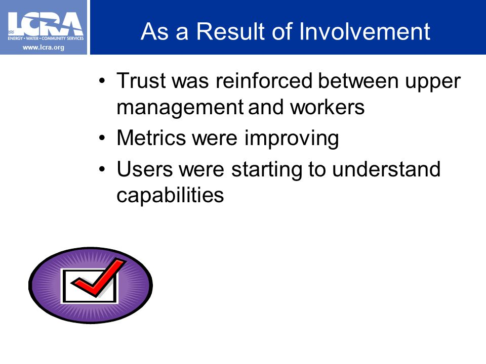 www.lcra.org As a Result of Involvement Trust was reinforced between upper management and workers Metrics were improving Users were starting to understand capabilities