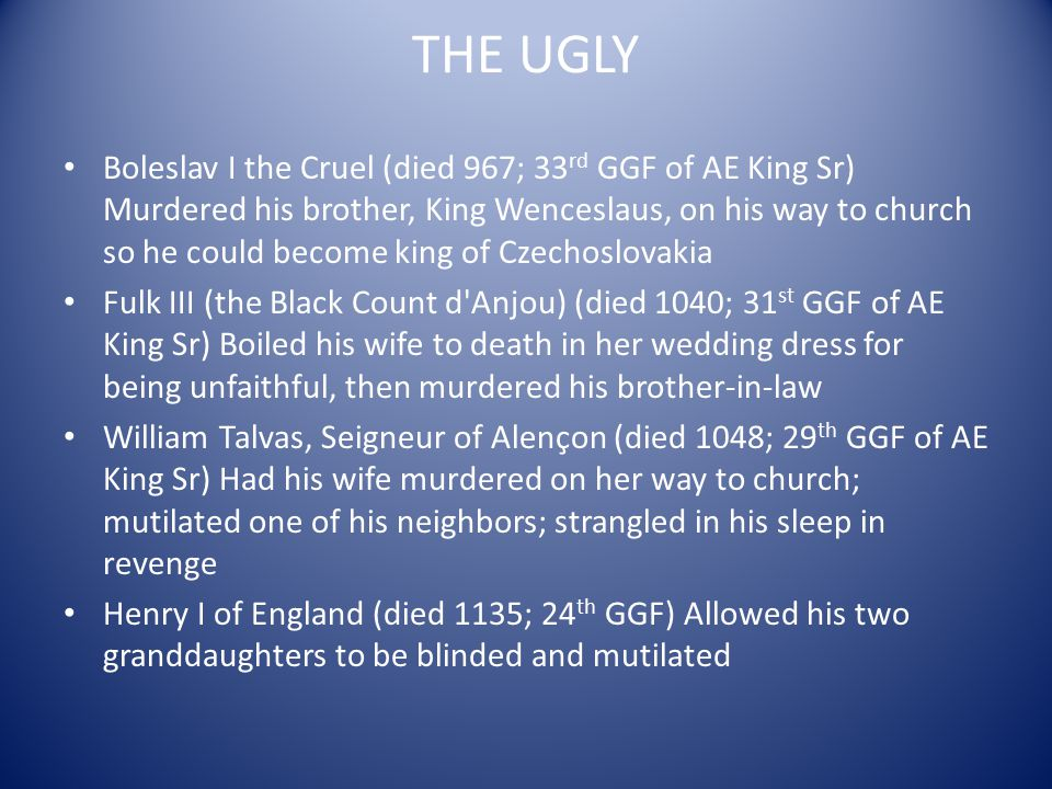 Chilperic II of Burgandy (died 493; 48 TH GGF of AE King Sr) Killed by his brother Gundobad, who then drowned his wife for good measure Chilperic I of the Franks (died 584; 42 nd GGF of AE King Sr) Strangled his wife, then remarried a few days later Clotair II of the Franks (died 629; 41 st GGF of AE King Sr) Subjected his aunt, Brunhilda, to the rack for three days, then chained her to four horses which tore her apart Walfrey d Aquitaine (died 768; 41 st GGF of AE King Sr) Murdered by his own army after multiple defeats by the Franks Drahomira the Arrogant (died 937; 34 TH GGM of AE King Sr) Hired assassins to kill her mother-in-law, St Ludmila