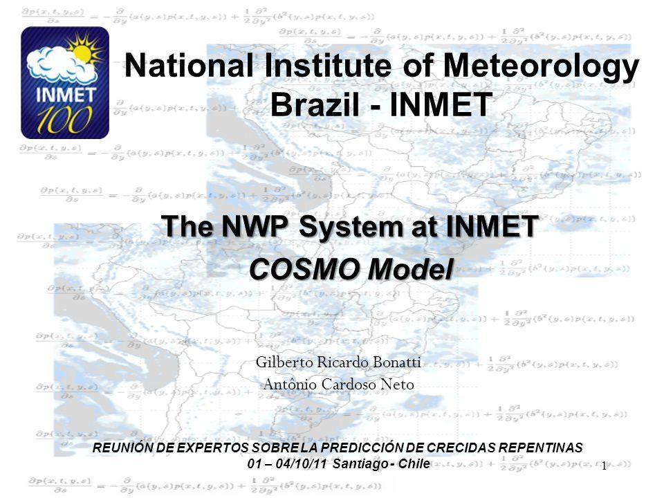 1 National Institute of Meteorology Brazil - INMET The NWP System at INMET COSMO Model Gilberto Ricardo Bonatti Antônio Cardoso Neto REUNIÓN DE EXPERTOS SOBRE LA PREDICCIÓN DE CRECIDAS REPENTINAS 01 – 04/10/11 Santiago - Chile
