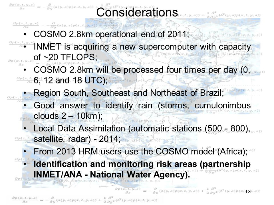 Considerations COSMO 2.8km operational end of 2011; INMET is acquiring a new supercomputer with capacity of ~20 TFLOPS; COSMO 2.8km will be processed four times per day (0, 6, 12 and 18 UTC); Region South, Southeast and Northeast of Brazil; Good answer to identify rain (storms, cumulonimbus clouds 2 – 10km); Local Data Assimilation (automatic stations (500 - 800), satellite, radar) - 2014; From 2013 HRM users use the COSMO model (Africa); Identification and monitoring risk areas (partnership INMET/ANA - National Water Agency).