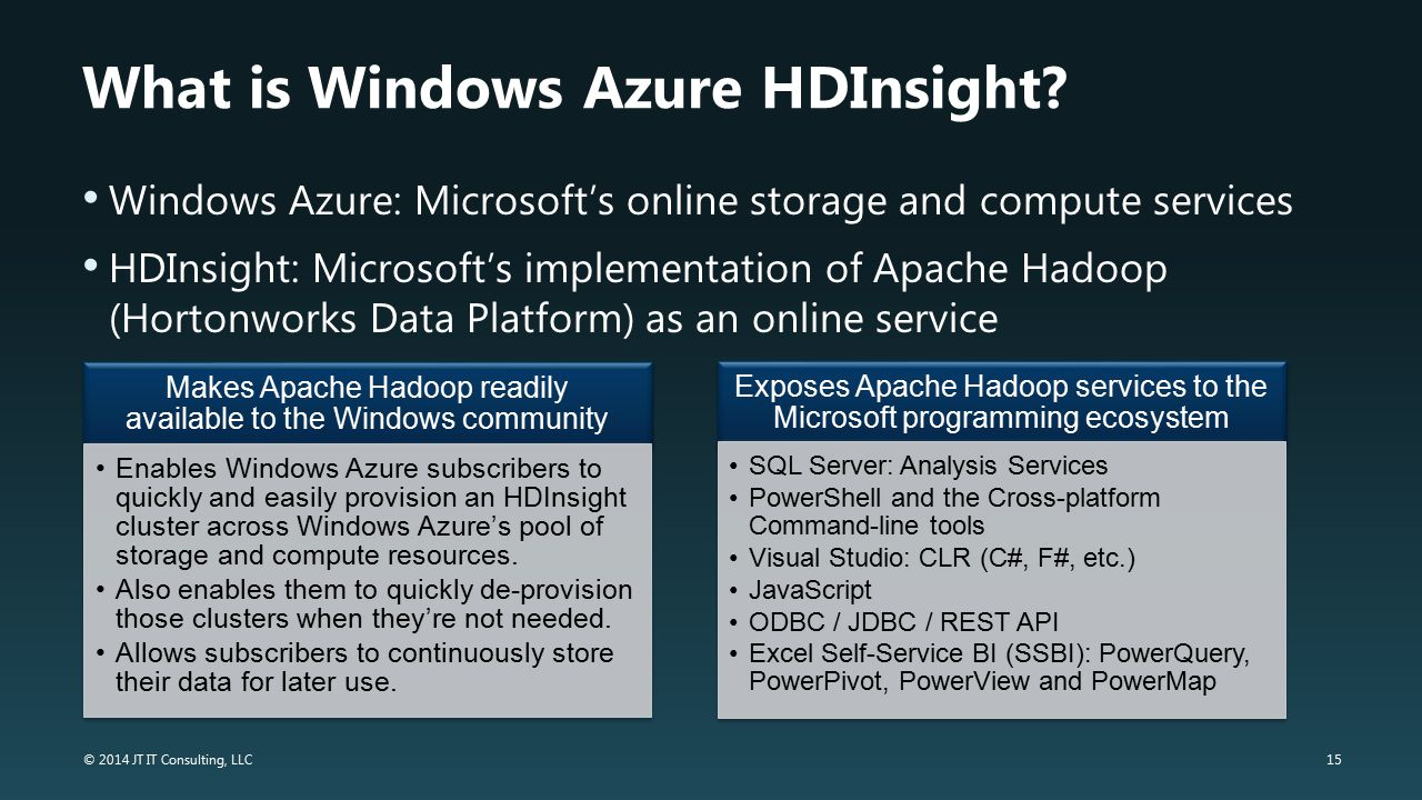 15 © 2014 JT IT Consulting, LLC What is Windows Azure HDInsight? Windows Azure: Microsoft's online storage and compute services HDInsight: Microsoft's