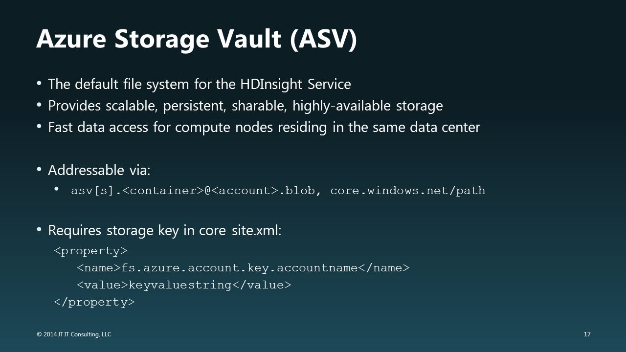 17 © 2014 JT IT Consulting, LLC Azure Storage Vault (ASV) The default file system for the HDInsight Service Provides scalable, persistent, sharable, h