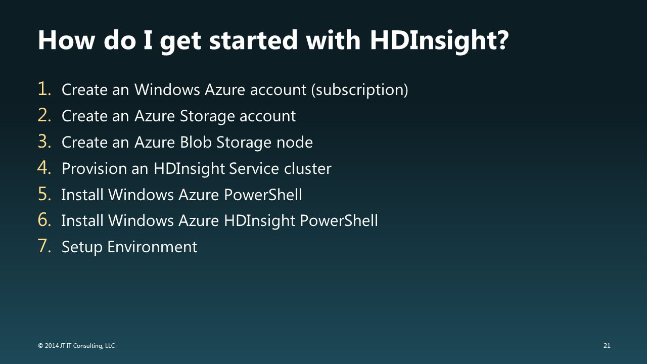 21 © 2014 JT IT Consulting, LLC How do I get started with HDInsight? 1. Create an Windows Azure account (subscription) 2. Create an Azure Storage acco