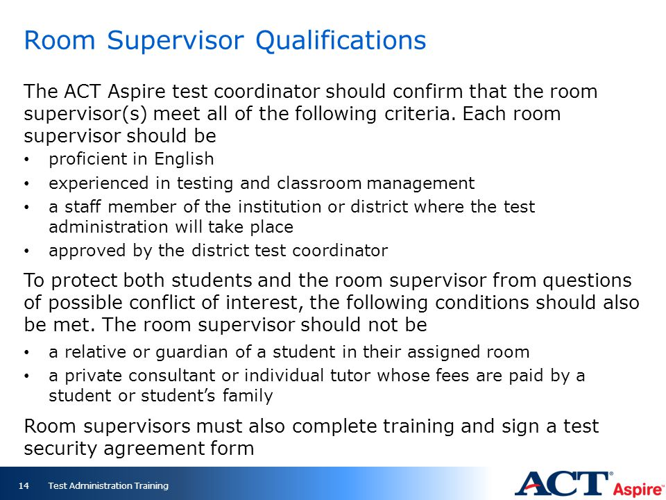 Room Supervisor Qualifications The ACT Aspire test coordinator should confirm that the room supervisor(s) meet all of the following criteria. Each roo
