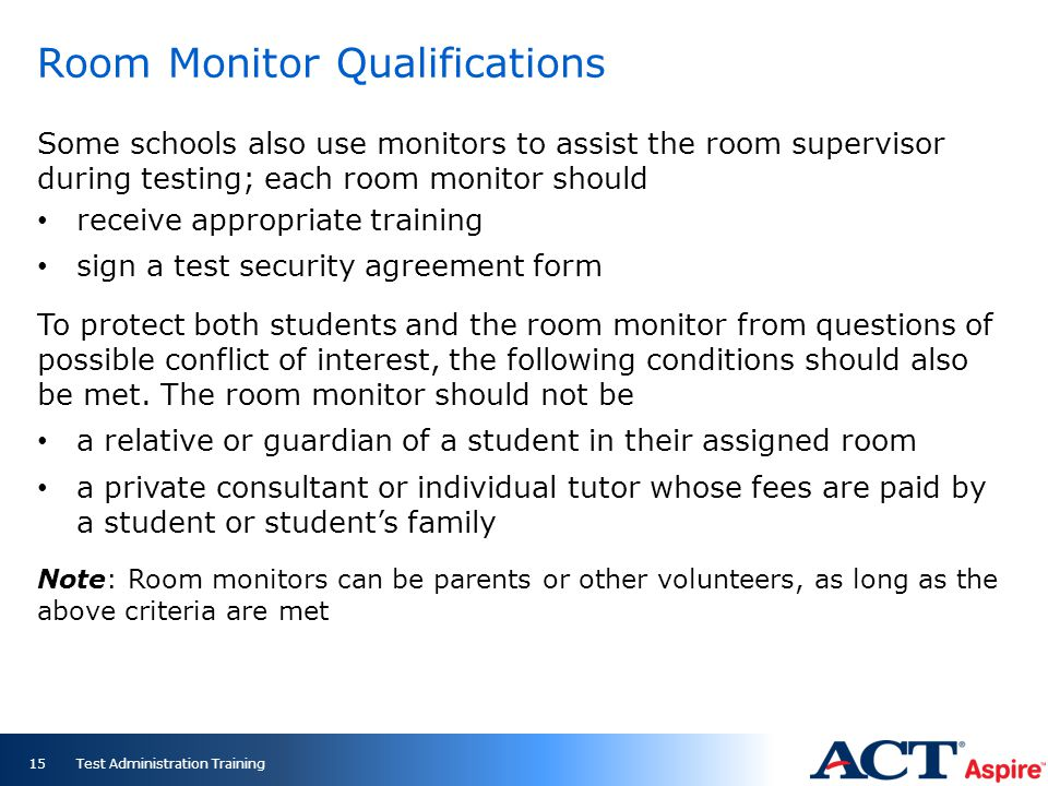 Room Monitor Qualifications Some schools also use monitors to assist the room supervisor during testing; each room monitor should receive appropriate