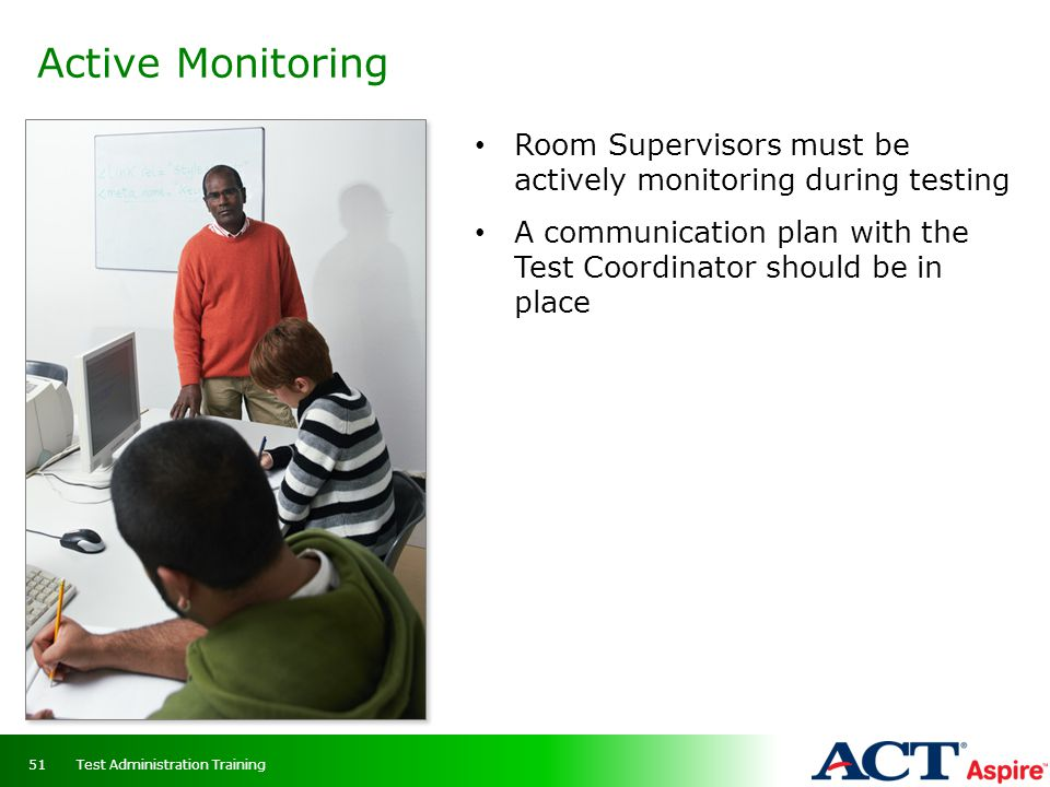 Active Monitoring Room Supervisors must be actively monitoring during testing A communication plan with the Test Coordinator should be in place Test A