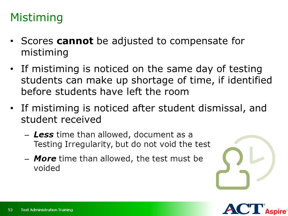 Mistiming 53 Scores cannot be adjusted to compensate for mistiming If mistiming is noticed on the same day of testing students can make up shortage of