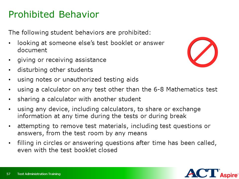 Prohibited Behavior The following student behaviors are prohibited: looking at someone else's test booklet or answer document giving or receiving assi