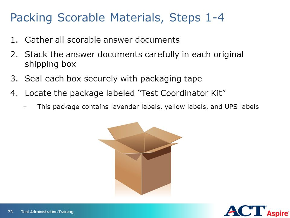 Packing Scorable Materials, Steps 1-4 1.Gather all scorable answer documents 2.Stack the answer documents carefully in each original shipping box 3.Se