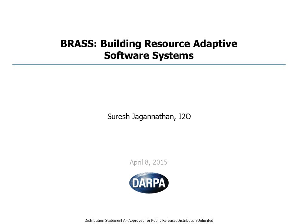 BRASS: Building Resource Adaptive Software Systems Suresh Jagannathan, I2O April 8, 2015 Distribution Statement A - Approved for Public Release, Distribution Unlimited