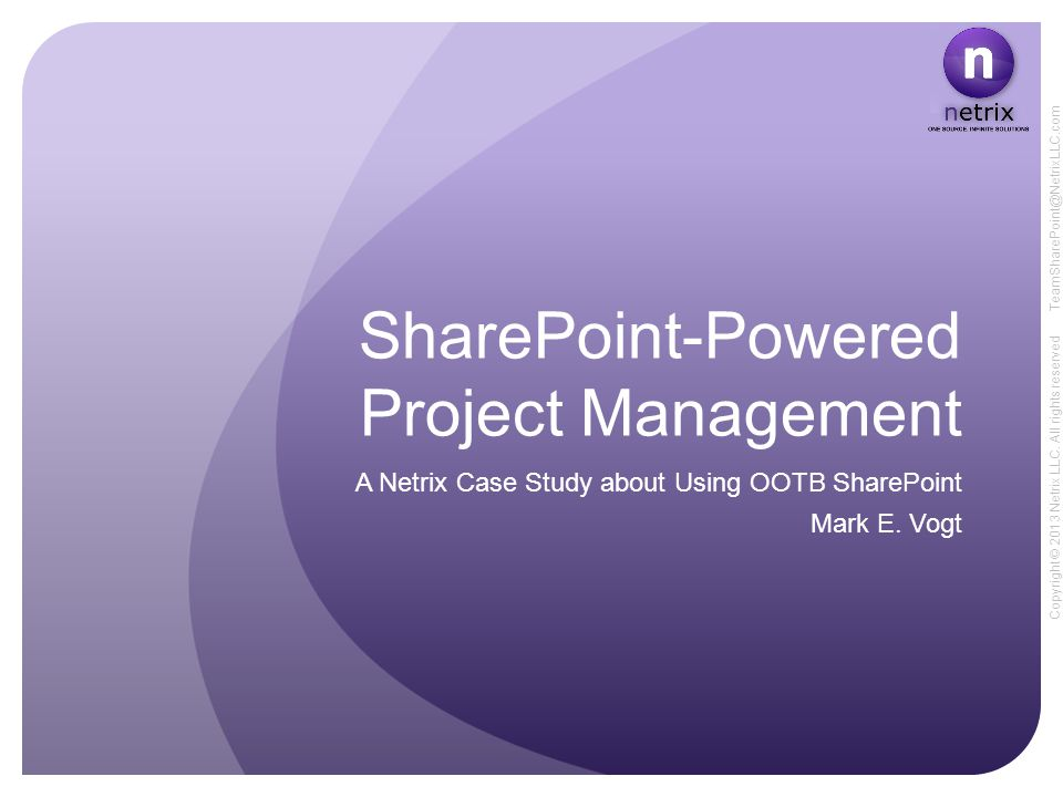 Copyright © 2013 Netrix LLC. All rights reserved TeamSharePoint@NetrixLLC.com SharePoint-Powered Project Management A Netrix Case Study about Using OO